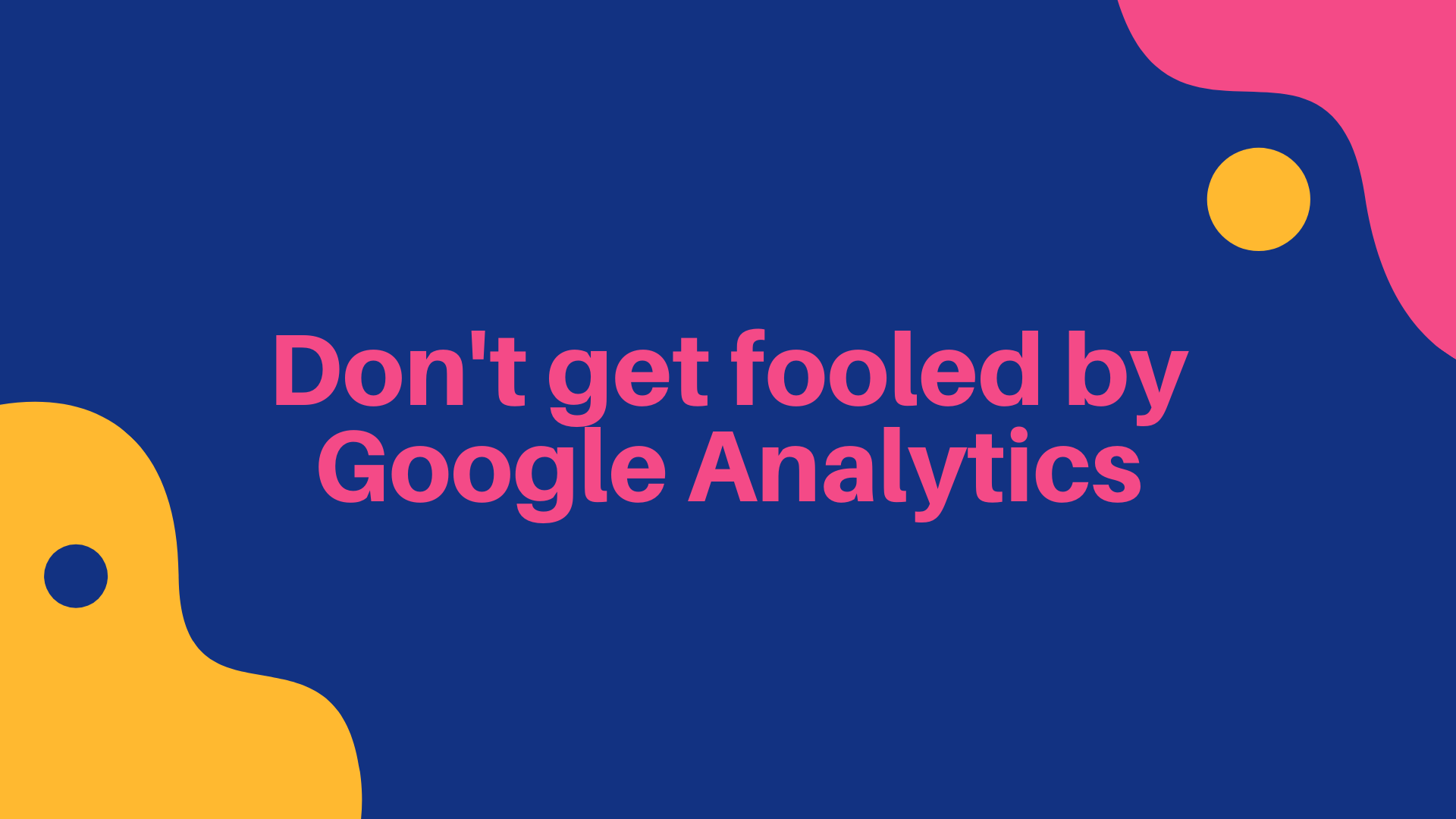 Don't get fooled by Google Analytics